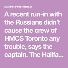 A recent run-in with the Russians didn't cause the crew of HMCS Toronto any trouble, says the captain.  The Halifax-based frigate was part of a NATO fleet that shadowed nine Russian warships last month through some of the busiest