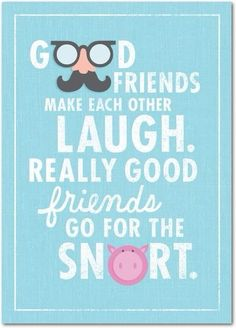 Good friends make each other laugh. Really good friends go for the snort