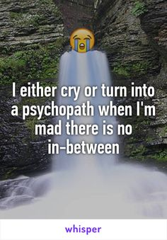 I either cry or turn into a psychopath when I'm mad there is no in-between
