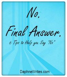 "No. Final answer. 6 Tips to Help You Say, ""No."" | DaphneWrites.com Super helpful!"