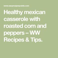 Healthy mexican casserole with roasted corn and peppers – WW Recipes & Tips.