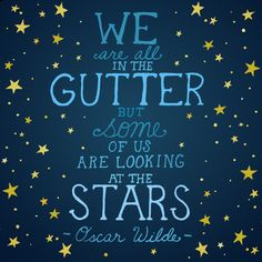 we are all in the gutter but some of us are looking at the stars - oscar wilde :)