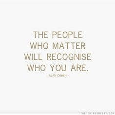 The people who matter will recognize who you are