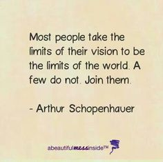 Most people take the limits of their vision to be the limits of the world.  A few do not.  Join them.  -Arthur Schopenhauer