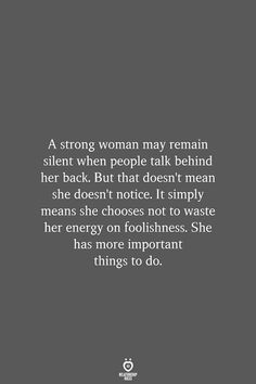 A strong woman may remain silent when people talk behind her back. It simply means she chooses not to waste her energy on foolishness. She has more important… Source by relationshiprulesofficial words Book Quotes, True Quotes, Great Quotes, Quotes To Live By, Motivational Quotes, Inspirational Quotes, People Quotes, Lyric Quotes, Talk Less Quotes