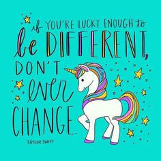 If you're lucky enough to be different, don't ever change.