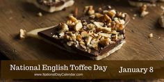 "Recognized by the National Confectioners Associations and celebrated by millions across the country, January 8th of each year is National English Toffee Day. A popular variant of  the original toffee, in the United States ""English toffee"" is a buttery confection topped with almonds.  It's made by caramelizing sugar with butter and can be both hardened or chewy."