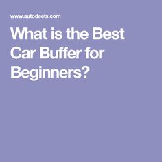 What is the Best Car Buffer for Beginners?