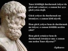 """Tanrı kötülüğü durdurmak istiyor da gücü mü yetmiyor; o zaman her şey gücü yeten değil. Gücü yetiyor da durdurmak mı istemiyor; o zaman kötü niyetli. Hem gücü yetiyor hem de durdurmak mı istiyor; o zaman kötülük nerenden çıktı? Hem gücü yetmiyor hem de durdurmak istemiyor mu; o zaman ona neden Tanrı diyoruz?"""" Epikuros"""