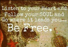 Listen to your Heart and Follow your SOUL and Go where it leads you... Be Free.