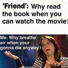 So true especially about Harry Potter books the books are soooooooooooooooooooo much better than the movie