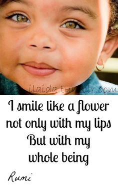 I smile like a flower not only with my lips..... But with my whole being.....   ~Rumi