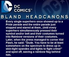 """"""" Every single superhero once showed up to a Pride parade and the entire parade just stopped and stared at them…Until every superhero simultaneously pressed their symbol and/or belt and their costumes turned into Rainbow versions of their costumes...."""