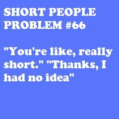 """Short People Problem """"You're like, really short"""". """"Thanks, I had no idea"""".<< I think it's the worst one, like whuuut I'm short ? Short People Problems, Short Girl Problems, Short People Humor, Short People Quotes, Women Problems, Short Person, Fun Size, Thing 1, It Goes On"""