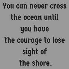 You can never cross the ocean until you have the courage to lose sight of the shore.  ‪#‎QuotesYouLove‬ ‪#‎QuoteOfTheDay‬ ‪#‎MotivationalQuotes‬ ‪#‎QuotesOnMotivation‬  Visit our website  for text status wallpapers.  www.quotesulove.com