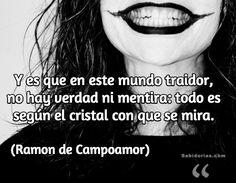 """""""Y es que en este mundo traidor, no hay verdad ni mentira: todo es según el cristal con que se mira."""" (Ramon de Campoamor)"""