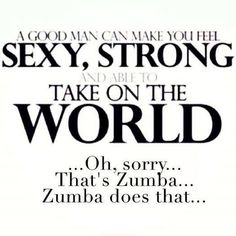 I disagree! I guess that's what you do when you don't have a man to make you feel sexy, strong and ready to take on the world,  at least you have your Zumba class  to make you feel like you're important..