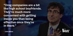 "John Oliver returned from a three-month hiatus on Sunday, setting his sights on big pharmaceutical companies and their marketing schemes. ""Drug companies are a bit like high-school boyfriends,"". Overcoming Addiction, John Oliver, Agent Of Change, Social Awareness, Political Satire, Amazing Quotes, Comedians, The Funny, Drugs"