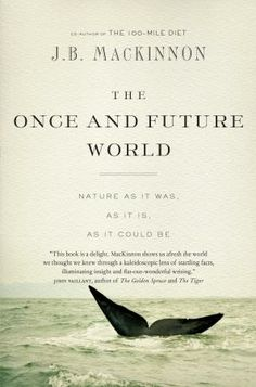 The Once and Future World: Nature As It Was, As It Is, As It Could Be  by J.B. MacKinnon, Shortlisted for the Hubert Evans Non-Fiction Prize