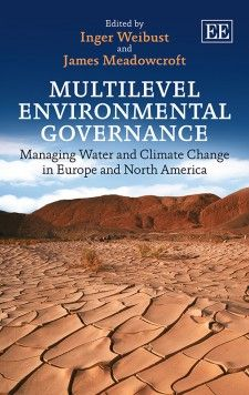 NOW IN PAPERBACK - Multilevel Environmental Governance: Managing water and climate change in Europe and North America - edited by Inger Weibust and James Meadowcroft - November 2015