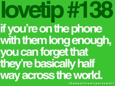 if you're on the phone with them long enough, you can forget that they're basically half way across the world.
