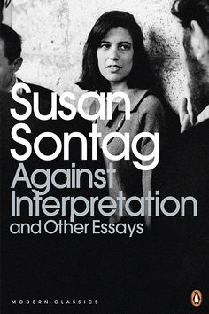 Against Interpretation and Other Essays, Susan Sontag What: Sontag's ever-relevant collection of essays on topics ranging from Sartre to sci-fi. Why: Because everyone needs an opinion on camp — and on Susan Sontag.