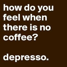 Lol that'd be how I would feel without coffee!