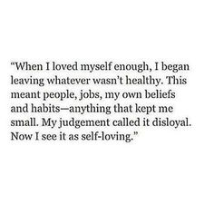 When I loved myself enough, I began leaving whatever wasn't healthy. This meant people, jobs, my own beliefs and habits - anything that kept me small. My judgement called it disloyal. Now I see it as self-loving. #quote