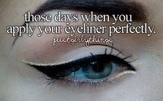 the days when my eyeliner goes on perfect.