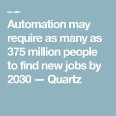 Automation may require as many as 375 million people to find new jobs by 2030 — Quartz