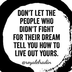 DON'T LET THE PEOPLE WHO DIDN'T FIGHT FOR THEIR DREAM TELL YOU HOW TO LIVE OUT YOURS.