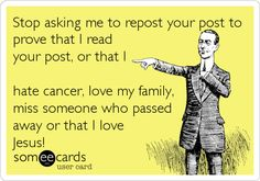 Stop asking me to repost your post to prove that I read your post, or that I hate cancer, love my family, miss someone who passed away or that I love Jesus!