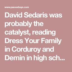David Sedaris was probably the catalyst, reading Dress Your Family in Corduroy and Demin in high school felt like I acquired a small spark of identity, like pasting the boy band poster on your bedroom wall. I was impressed with how effortlessly he pulled off sardonic and poignant simultaneously. Donald Barthelme is a more current literary crush, reading him has a way of feeling like you're talking to a friend. A relaxed intimacy only possible through a true mastery of writing. He captures…