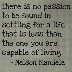 """There is no passion to be found in settling for a life that is less than the one you are capable of living."" - Nelson Mandela"