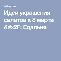 Идеи украшения салатов к 8 марта / Едальня