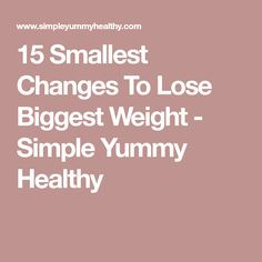 15 Smallest Changes To Lose Biggest Weight - Simple Yummy Healthy