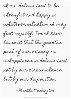 #Positivity  I am determined to be cheerful and happy in whatever situation I may find myself. For I have learned that the greater part of our misery or unhappiness is determined not by our circumstance but by our disposition.