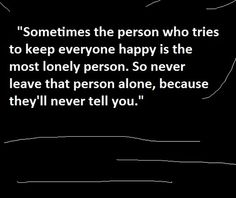 Sometimes it's the people who try to keep everyone else happy who are actually the ones that are desperately seeking happiness.