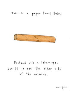 This is a paper towel tube. Pretend it's a telescope. Use it to see the other side of the universe.