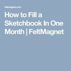 How to Fill a Sketchbook In One Month | FeltMagnet