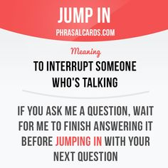 """Jump in"" means ""to interrupt someone who's talking"". Example: If you ask me a…"