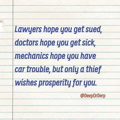 Lawyers hope you get sued, doctors hope you get sick, mechanics hope you have car trouble, but only a thief wishes prosperity for you.  #quote #quotes #cite #citation #citations #wisequotes #word #words #wisewords #saying #proverb
