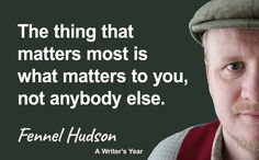 The thing that matters most is what matters to you, not anybody else. Fennel Hudson quote from A Writer's Year.
