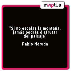 """""""Si no escalas la montaña, jamás podrás disfrutar del paisaje"""" Pablo Neruda"""