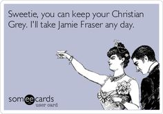Sweetie, you can keep your Christian Grey. I'll take Jamie Fraser any day. Outlander ftw
