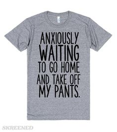 ANXIOUSLY WAITING TO GO HOME AND TAKE OFF MY PANTS Printed on Skreened T-Shirt