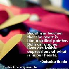 Buddhism teaches that the heart is like a skilled painter. Both art and our lives are like faithful expressions of what is in our hearts. - Daisaku Ikeda