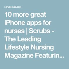 10 more great iPhone apps for nurses | Scrubs - The Leading Lifestyle Nursing Magazine Featuring Inspirational and Informational Nursing Articles