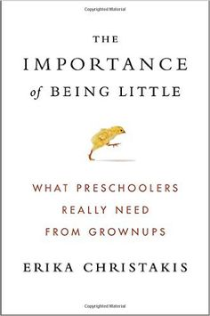 The Importance of Being Little: What Preschoolers Really Need from Grownups: Erika Christakis: 9780525429074: Amazon.com: Books