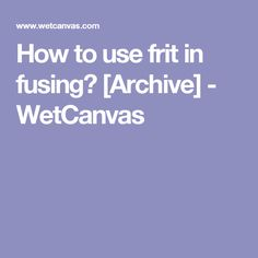 How to use frit in fusing? [Archive] - WetCanvas